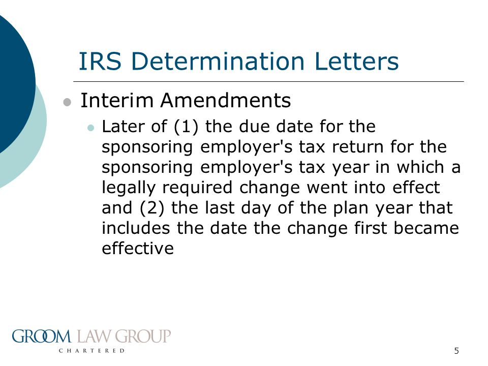 5 Interim Amendments Later of (1) the due date for the sponsoring employer s tax return for the sponsoring employer s tax year in which a legally required change went into effect and (2) the last day of the plan year that includes the date the change first became effective IRS Determination Letters