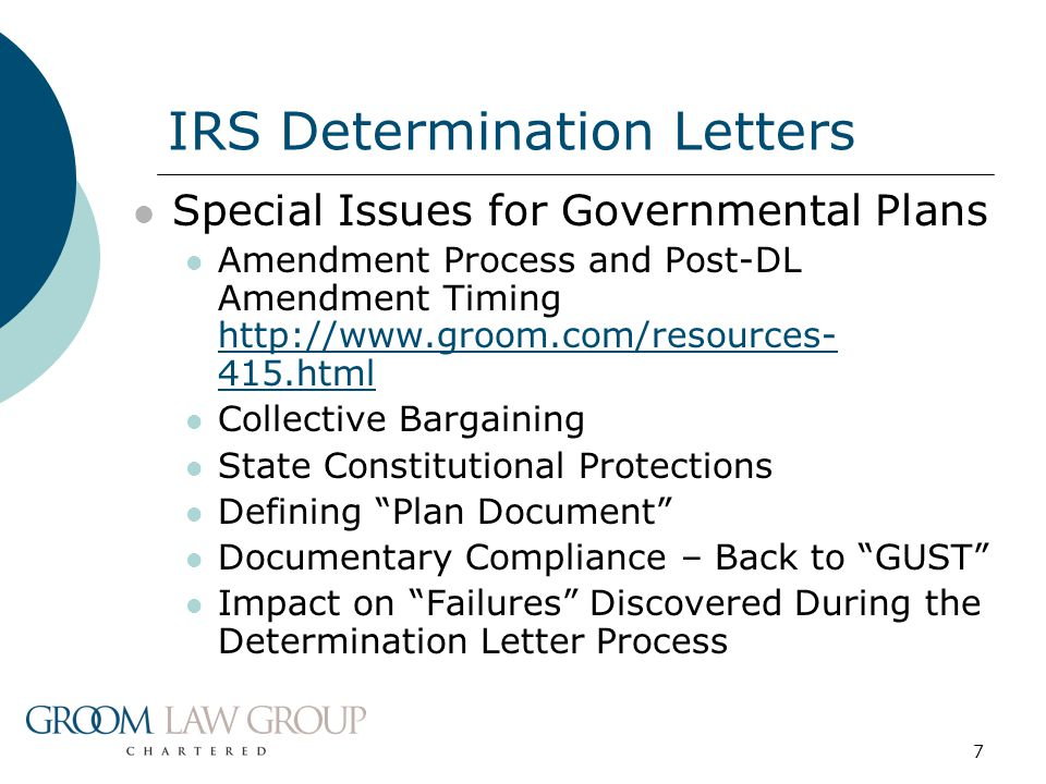 7 Special Issues for Governmental Plans Amendment Process and Post-DL Amendment Timing http://www.groom.com/resources- 415.html http://www.groom.com/resources- 415.html Collective Bargaining State Constitutional Protections Defining Plan Document Documentary Compliance – Back to GUST Impact on Failures Discovered During the Determination Letter Process IRS Determination Letters