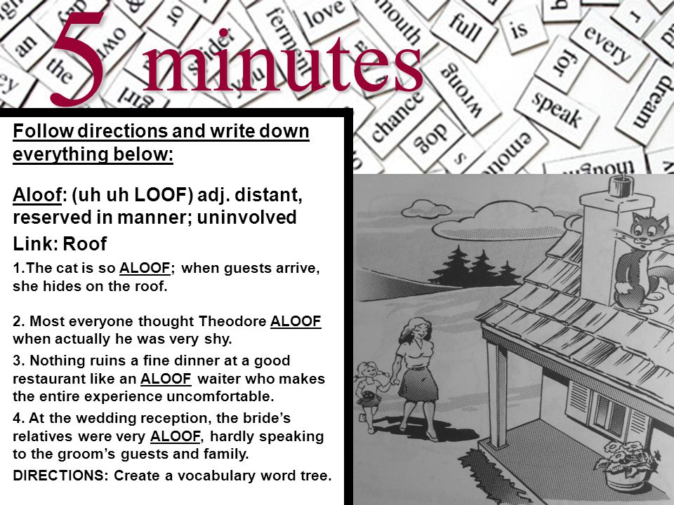 6minutes Follow directions and write down everything below: Aloof: (uh uh LOOF) adj.