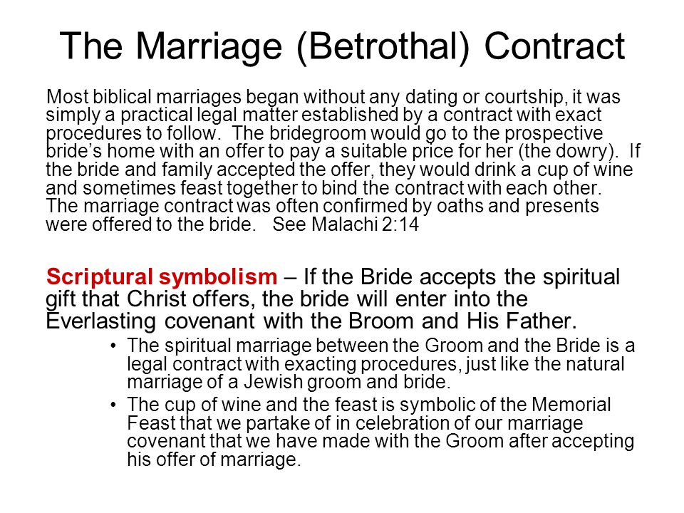 The Marriage (Betrothal) Contract Most biblical marriages began without any dating or courtship, it was simply a practical legal matter established by a contract with exact procedures to follow.