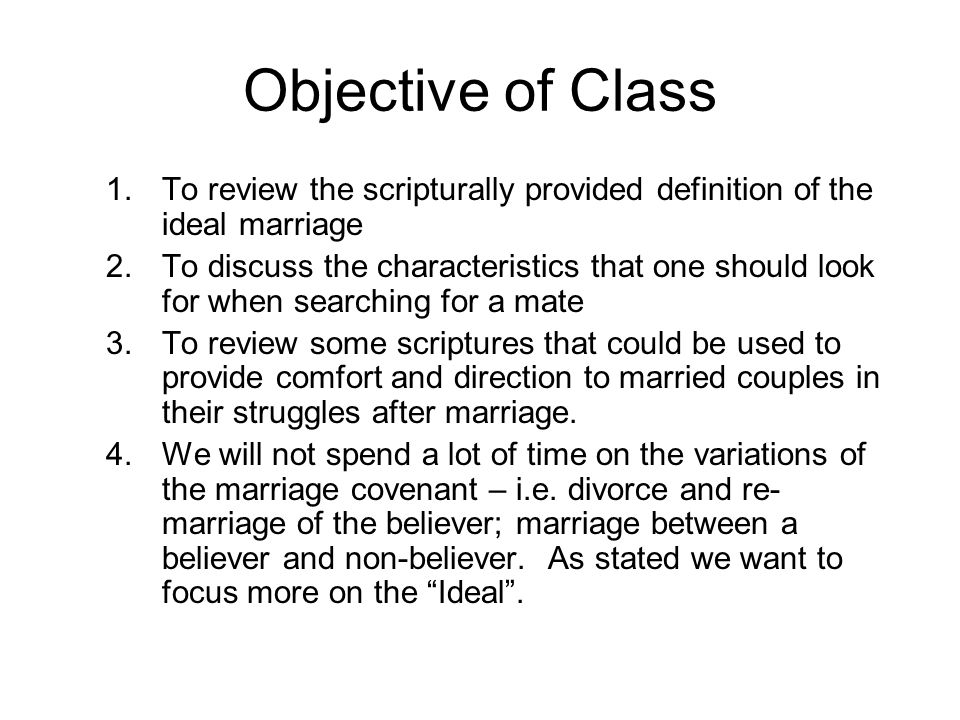 Objective of Class 1.To review the scripturally provided definition of the ideal marriage 2.To discuss the characteristics that one should look for when searching for a mate 3.To review some scriptures that could be used to provide comfort and direction to married couples in their struggles after marriage.