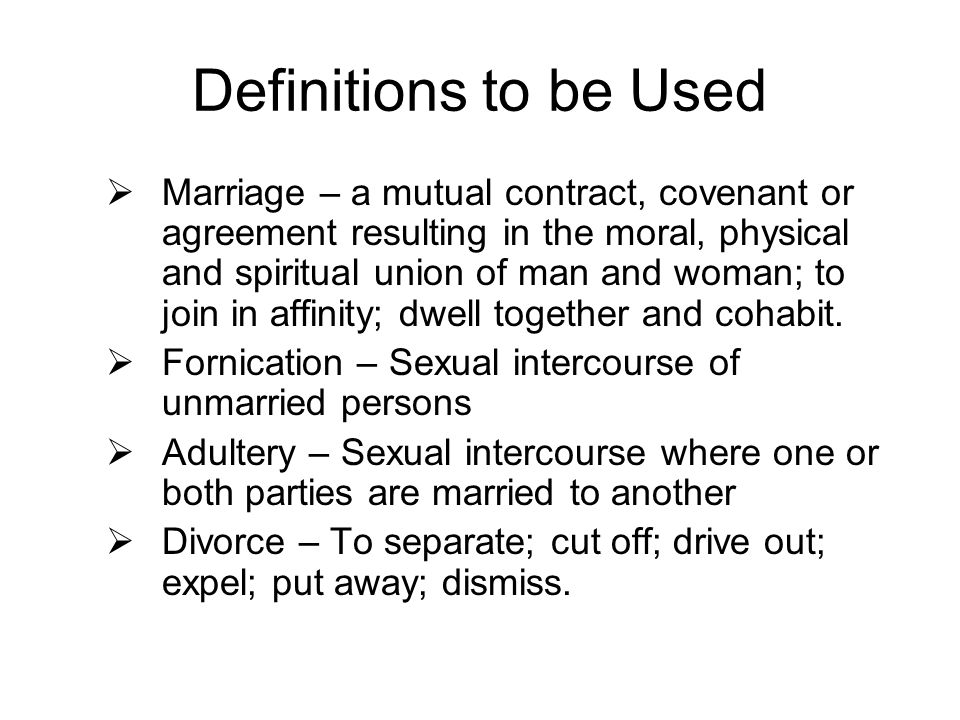 Definitions to be Used  Marriage – a mutual contract, covenant or agreement resulting in the moral, physical and spiritual union of man and woman; to join in affinity; dwell together and cohabit.