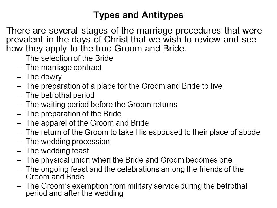 Types and Antitypes There are several stages of the marriage procedures that were prevalent in the days of Christ that we wish to review and see how they apply to the true Groom and Bride.