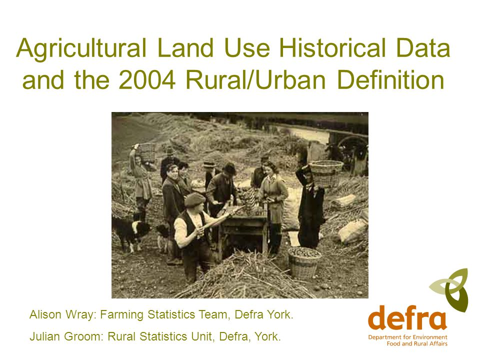 Agricultural Land Use Historical Data and the 2004 Rural/Urban Definition Alison Wray: Farming Statistics Team, Defra York.