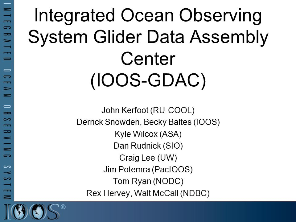 Integrated Ocean Observing System Glider Data Assembly Center (IOOS-GDAC) John Kerfoot (RU-COOL) Derrick Snowden, Becky Baltes (IOOS) Kyle Wilcox (ASA
