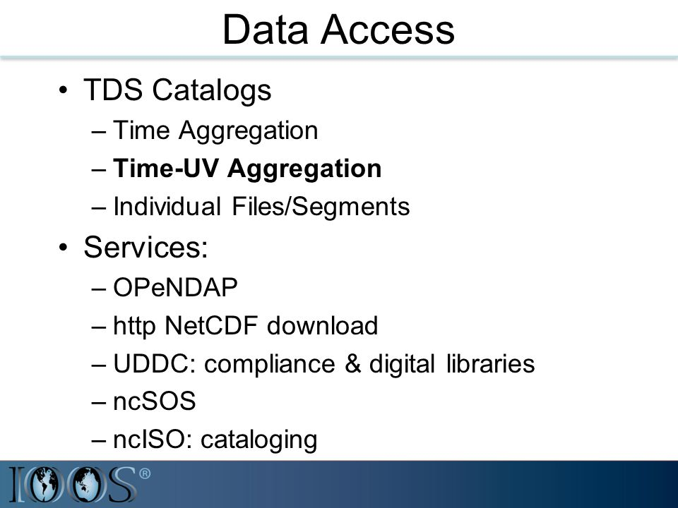 Data Access TDS Catalogs –Time Aggregation –Time-UV Aggregation –Individual Files/Segments Services: –OPeNDAP –http NetCDF download –UDDC: compliance