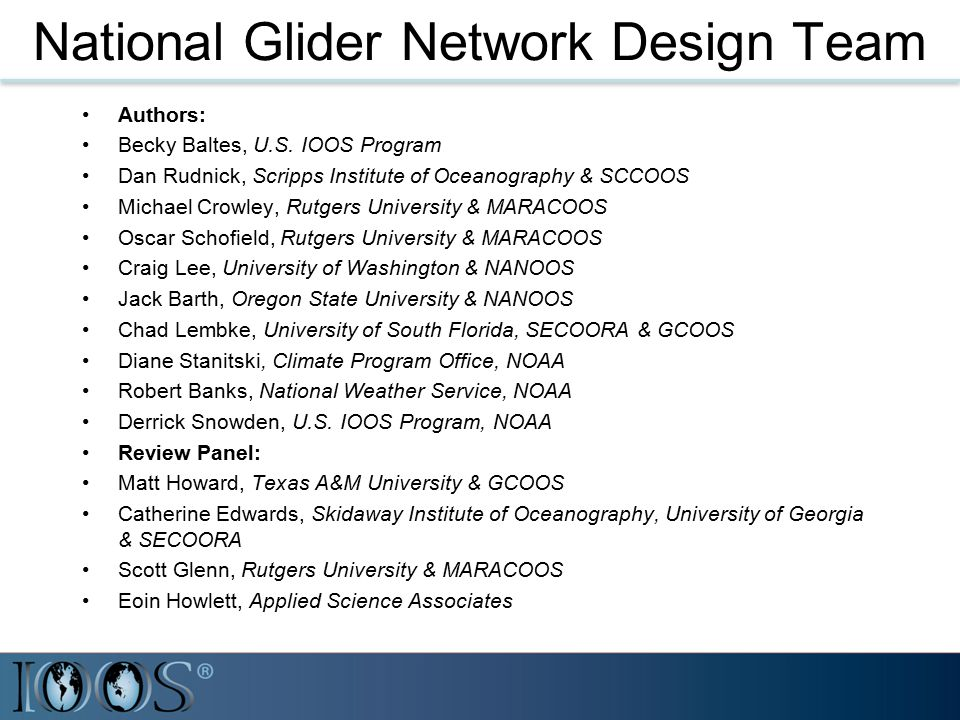 National Glider Network Plan Leverage existing regional association resources & glider operations Sustained spatial and temporal sub- surface ocean observations Consistency in operational and data processing standards/quality control Efficient and timely data dissemination and archiving procedures Cooperation with international groups (ANFOG, EGO, GROOM)