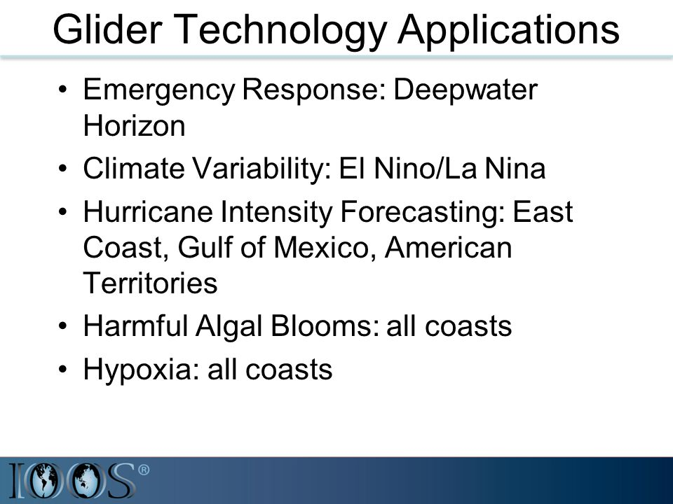 Glider Technology Applications Emergency Response: Deepwater Horizon Climate Variability: El Nino/La Nina Hurricane Intensity Forecasting: East Coast, Gulf of Mexico, American Territories Harmful Algal Blooms: all coasts Hypoxia: all coasts