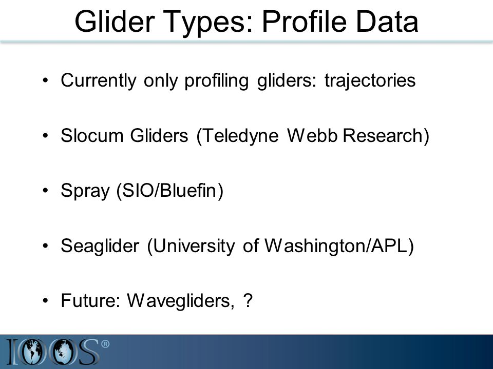 Glider Types: Profile Data Currently only profiling gliders: trajectories Slocum Gliders (Teledyne Webb Research) Spray (SIO/Bluefin) Seaglider (Unive