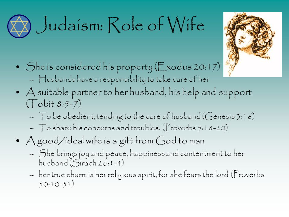 Judaism: Role of Wife She is considered his property (Exodus 20:17) –Husbands have a responsibility to take care of her A suitable partner to her husband, his help and support (Tobit 8:5-7) –To be obedient, tending to the care of husband (Genesis 3:16) –To share his concerns and troubles.
