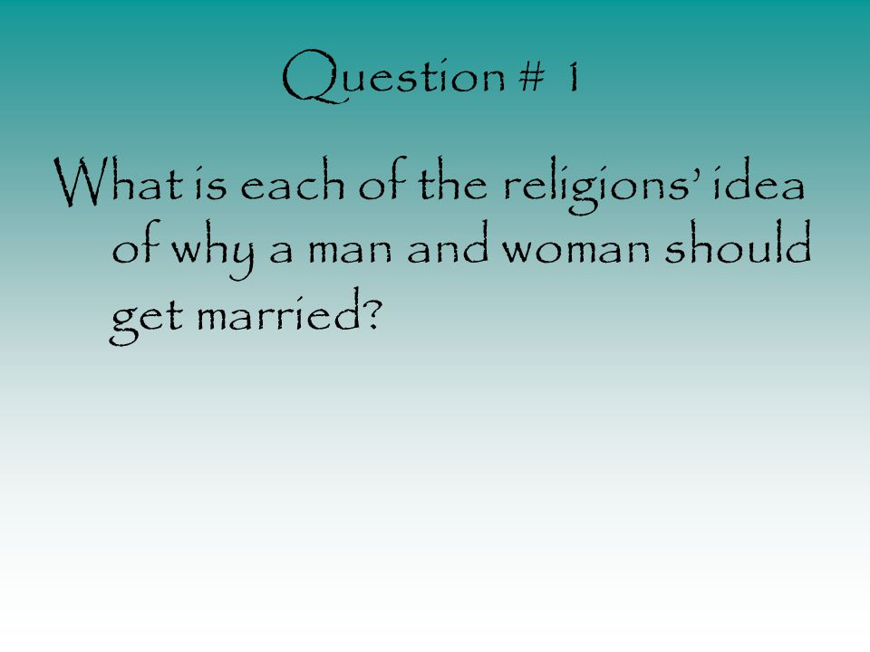 Question # 1 What is each of the religions' idea of why a man and woman should get married?