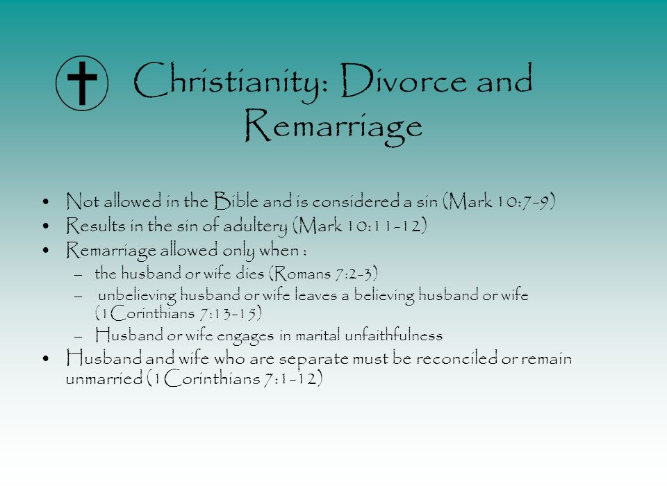 Christianity: Divorce and Remarriage Not allowed in the Bible and is considered a sin (Mark 10:7-9) Results in the sin of adultery (Mark 10:11-12) Remarriage allowed only when : –the husband or wife dies (Romans 7:2-3) – unbelieving husband or wife leaves a believing husband or wife (1Corinthians 7:13-15) –Husband or wife engages in marital unfaithfulness Husband and wife who are separate must be reconciled or remain unmarried (1Corinthians 7:1-12)