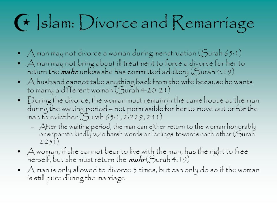 Islam: Divorce and Remarriage A man may not divorce a woman during menstruation (Surah 65:1) A man may not bring about ill treatment to force a divorce for her to return the mahr, unless she has committed adultery (Surah 4:19) A husband cannot take anything back from the wife because he wants to marry a different woman (Surah 4:20-21) During the divorce, the woman must remain in the same house as the man during the waiting period – not permissible for her to move out or for the man to evict her (Surah 65:1, 2:229, 241) –After the waiting period, the man can either return to the woman honorably or separate kindly w/o harsh words or feelings towards each other (Surah 2:231) A woman, if she cannot bear to live with the man, has the right to free herself, but she must return the mahr (Surah 4:19) A man is only allowed to divorce 3 times, but can only do so if the woman is still pure during the marriage