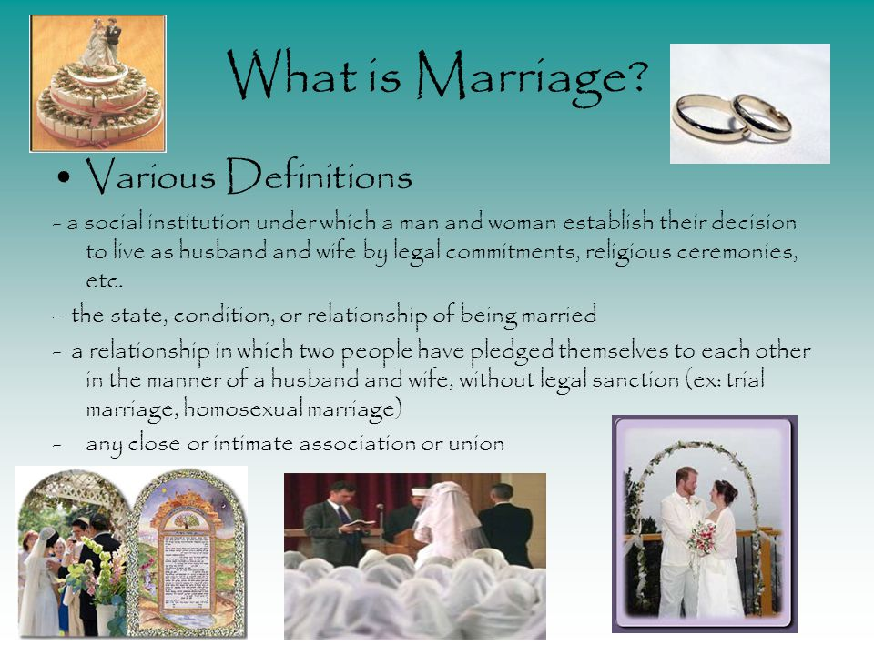 What is Marriage? Various Definitions - a social institution under which a man and woman establish their decision to live as husband and wife by legal