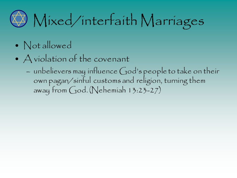 Mixed/interfaith Marriages Not allowed A violation of the covenant –unbelievers may influence God's people to take on their own pagan/sinful customs and religion, turning them away from God.