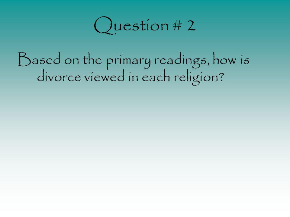 Question # 2 Based on the primary readings, how is divorce viewed in each religion?