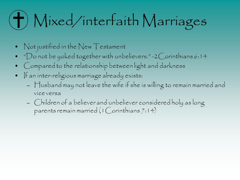 Mixed/interfaith Marriages Not justified in the New Testament Do not be yoked together with unbelievers. -2Corinthians 6:14 Compared to the relationship between light and darkness If an inter-religious marriage already exists: –Husband may not leave the wife if she is willing to remain married and vice versa –Children of a believer and unbeliever considered holy as long parents remain married (1Corinthians 7:14)