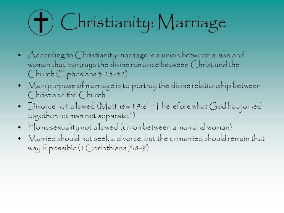 Christianity: Marriage According to Christianity: marriage is a union between a man and woman that portrays the divine romance between Christ and the Church (Ephesians 5:23-32) Main purpose of marriage is to portray the divine relationship between Christ and the Church Divorce not allowed (Matthew 19:6- Therefore what God has joined together, let man not separate. ) Homosexuality not allowed (union between a man and woman) Married should not seek a divorce, but the unmarried should remain that way if possible (1Corinthians 7:8-9)