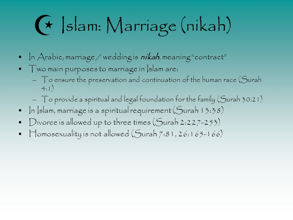 Islam: Marriage (nikah) In Arabic, marriage / wedding is nikah, meaning contract Two main purposes to marriage in Islam are: –To ensure the preservation and continuation of the human race (Surah 4:1) –To provide a spiritual and legal foundation for the family (Surah 30:21) In Islam, marriage is a spiritual requirement (Surah 13:38) Divorce is allowed up to three times (Surah 2:227-253) Homosexuality is not allowed (Surah 7:81, 26:165-166)