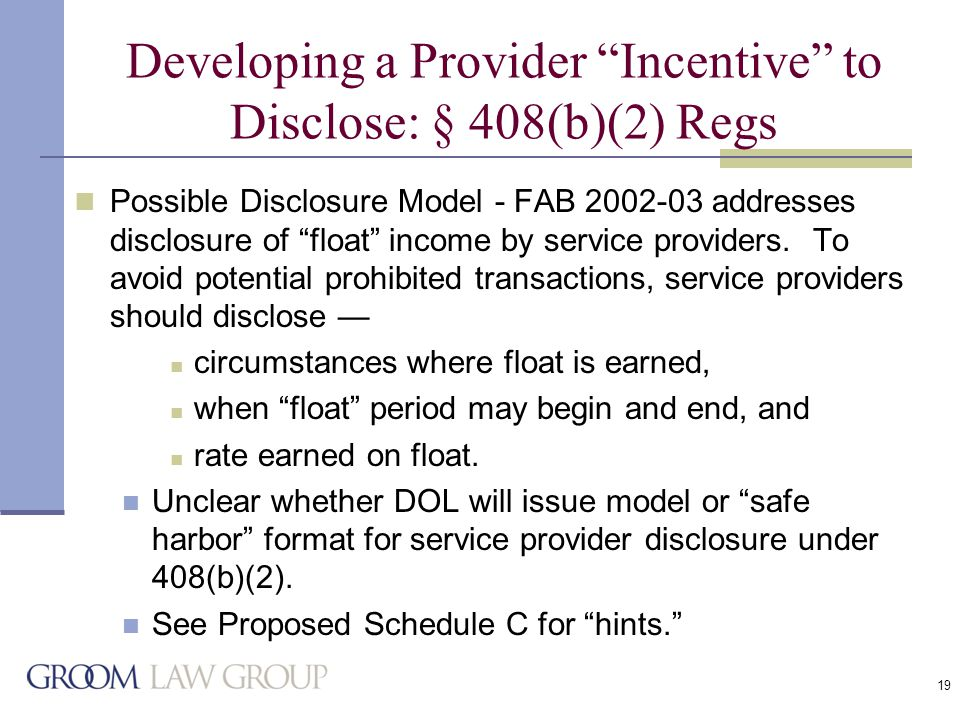 19 Developing a Provider Incentive to Disclose: § 408(b)(2) Regs Possible Disclosure Model - FAB 2002-03 addresses disclosure of float income by service providers.