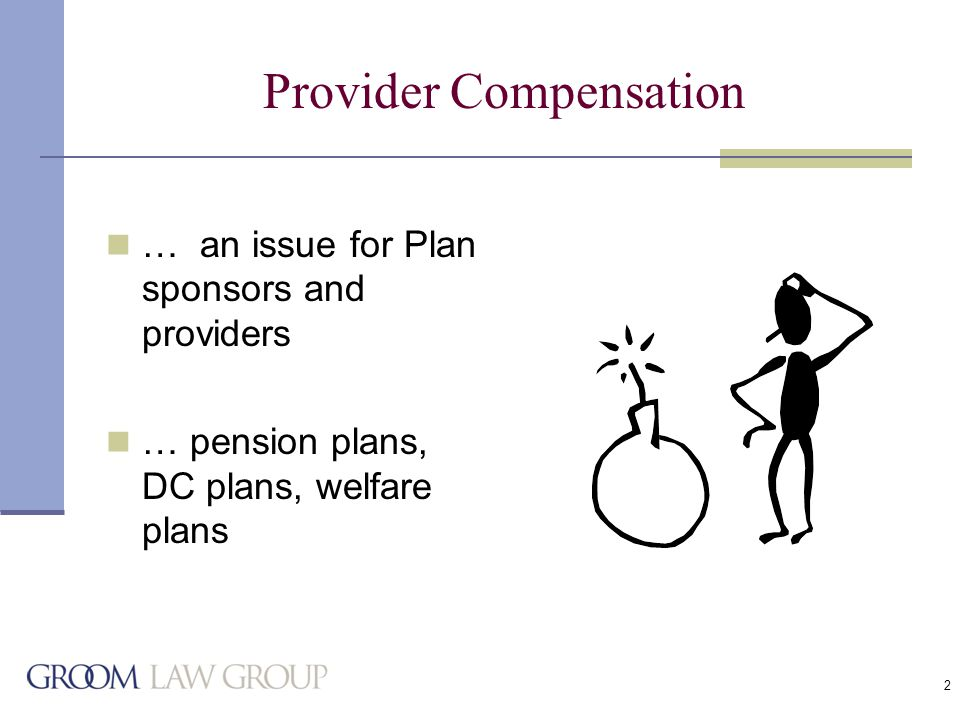2 Provider Compensation … an issue for Plan sponsors and providers … pension plans, DC plans, welfare plans