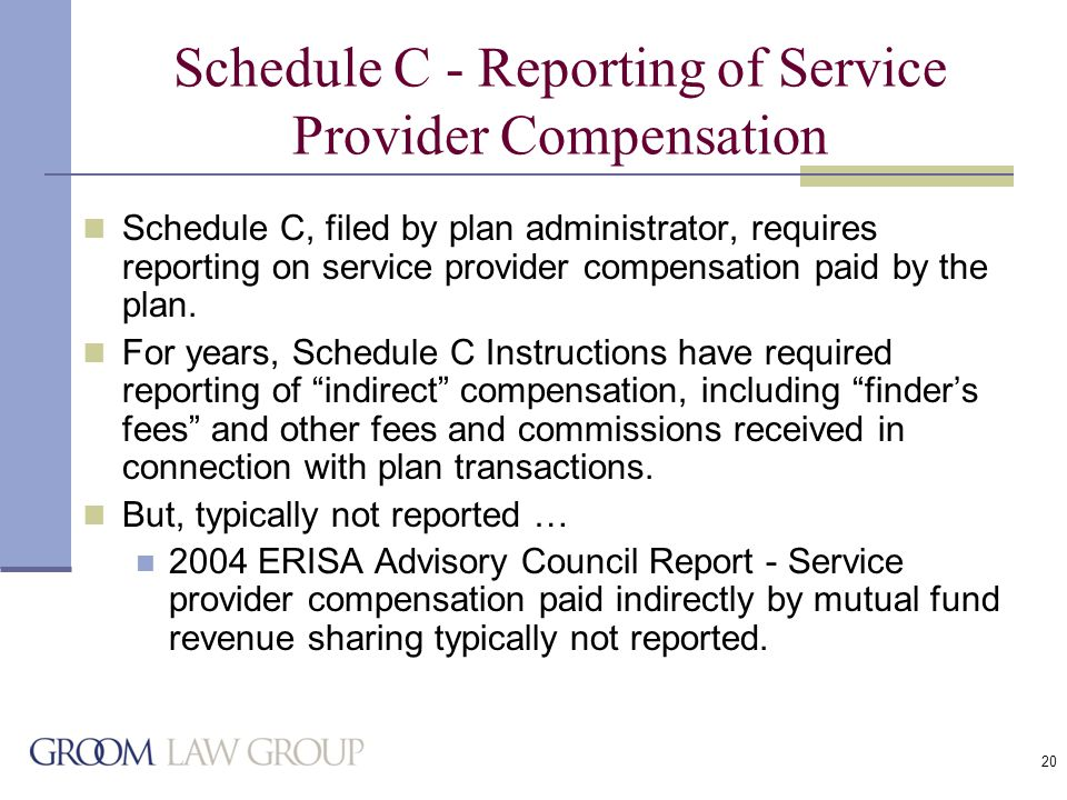 20 Schedule C - Reporting of Service Provider Compensation Schedule C, filed by plan administrator, requires reporting on service provider compensation paid by the plan.