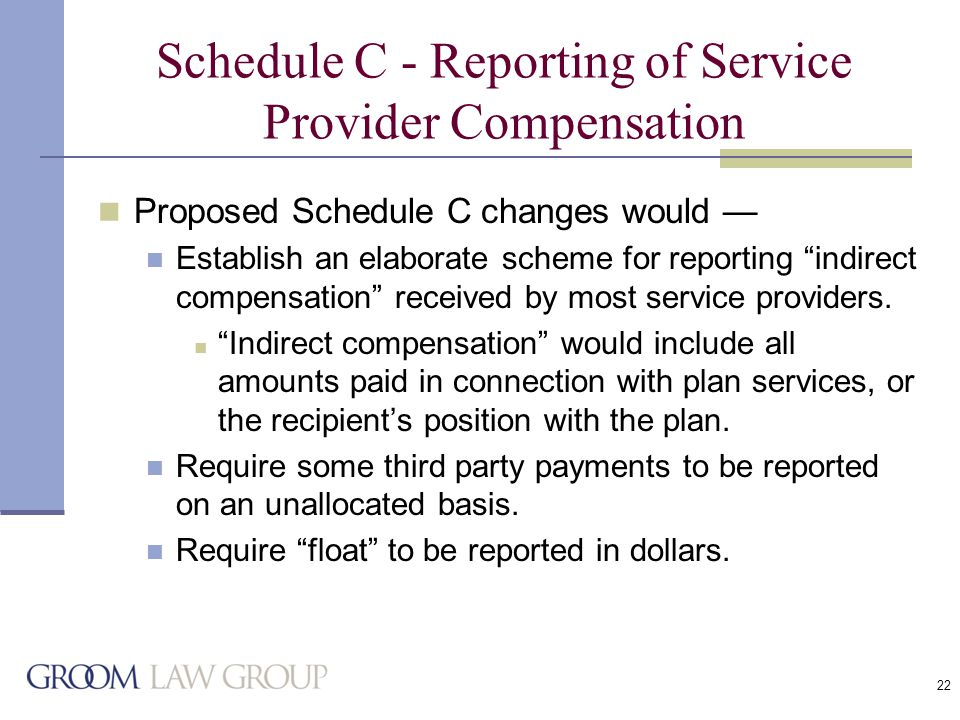 22 Schedule C - Reporting of Service Provider Compensation Proposed Schedule C changes would — Establish an elaborate scheme for reporting indirect compensation received by most service providers.