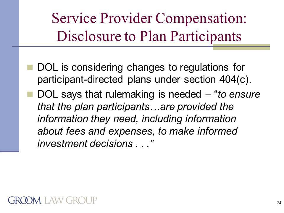 24 Service Provider Compensation: Disclosure to Plan Participants DOL is considering changes to regulations for participant-directed plans under section 404(c).