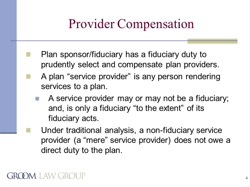 4 Provider Compensation Plan sponsor/fiduciary has a fiduciary duty to prudently select and compensate plan providers.