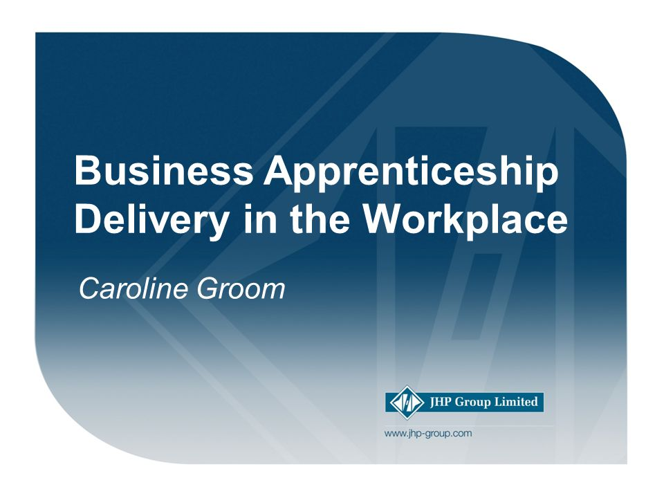 Welcome! Business Apprenticeship Delivery in the Workplace Caroline Groom
