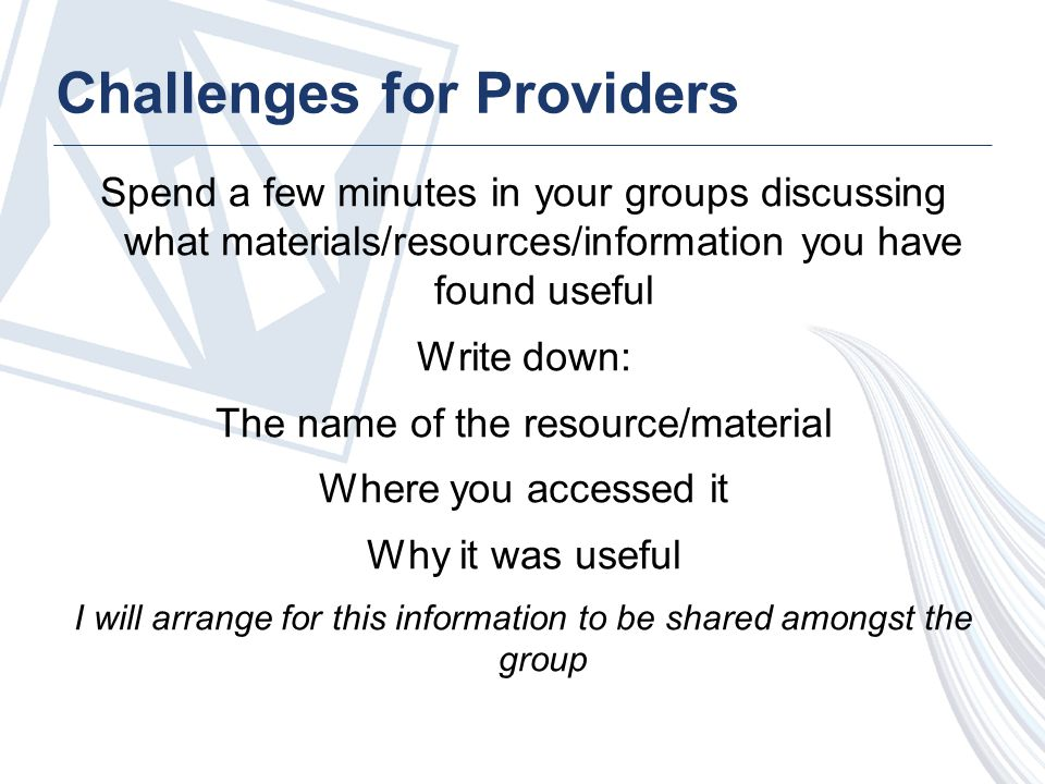 Challenges for Providers Spend a few minutes in your groups discussing what materials/resources/information you have found useful Write down: The name of the resource/material Where you accessed it Why it was useful I will arrange for this information to be shared amongst the group
