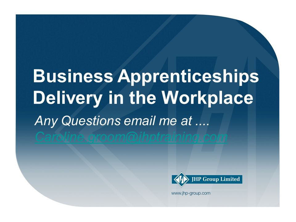 Welcome. Business Apprenticeships Delivery in the Workplace Any Questions email me at....