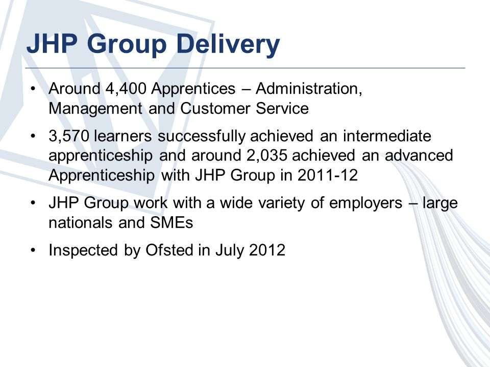 JHP Group Delivery Around 4,400 Apprentices – Administration, Management and Customer Service 3,570 learners successfully achieved an intermediate apprenticeship and around 2,035 achieved an advanced Apprenticeship with JHP Group in 2011-12 JHP Group work with a wide variety of employers – large nationals and SMEs Inspected by Ofsted in July 2012