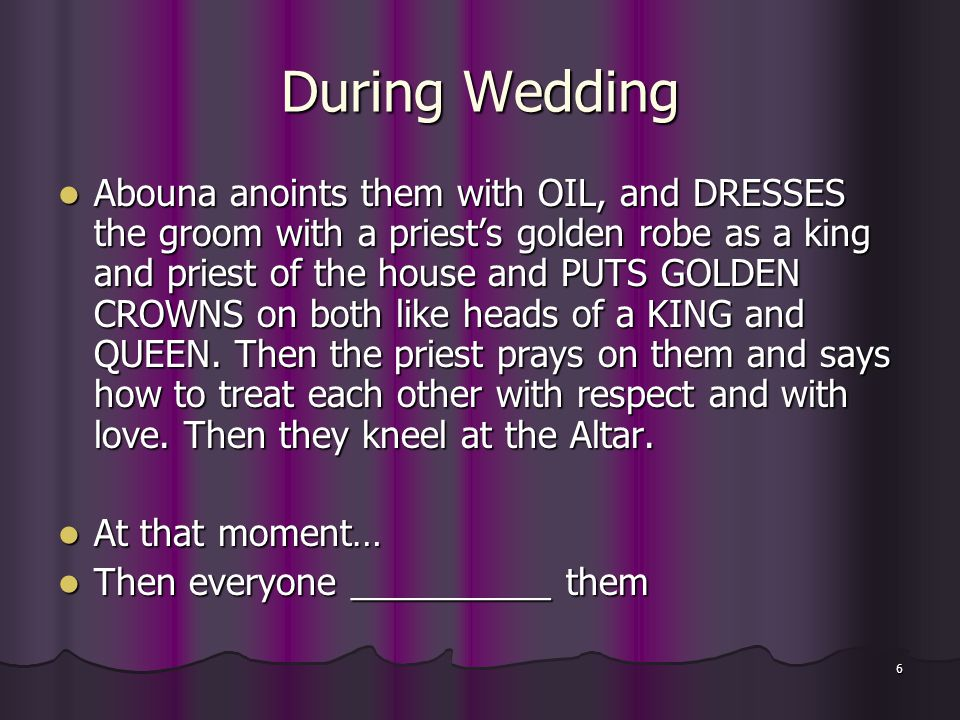 6 During Wedding Abouna anoints them with OIL, and DRESSES the groom with a priest's golden robe as a king and priest of the house and PUTS GOLDEN CRO