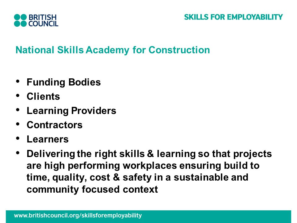 National Skills Academy for Construction Funding Bodies Clients Learning Providers Contractors Learners Delivering the right skills & learning so that projects are high performing workplaces ensuring build to time, quality, cost & safety in a sustainable and community focused context