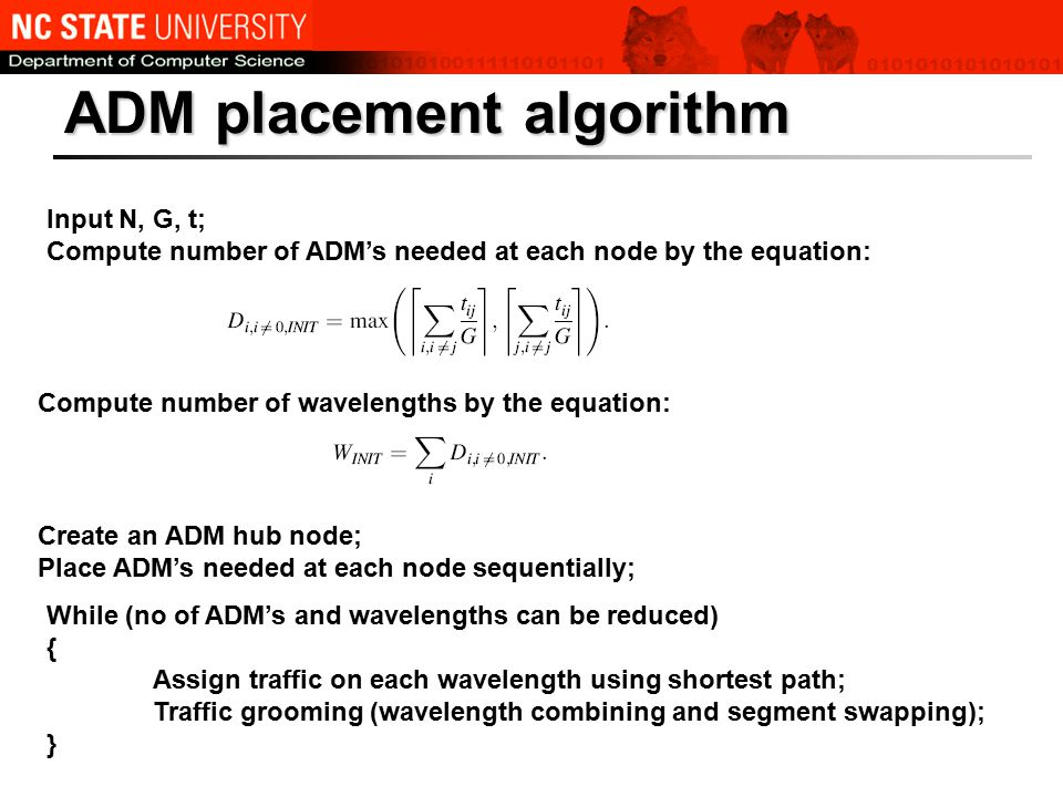 ADM placement algorithm Input N, G, t; Compute number of ADM's needed at each node by the equation: Compute number of wavelengths by the equation: Create an ADM hub node; Place ADM's needed at each node sequentially; While (no of ADM's and wavelengths can be reduced) { Assign traffic on each wavelength using shortest path; Traffic grooming (wavelength combining and segment swapping); }
