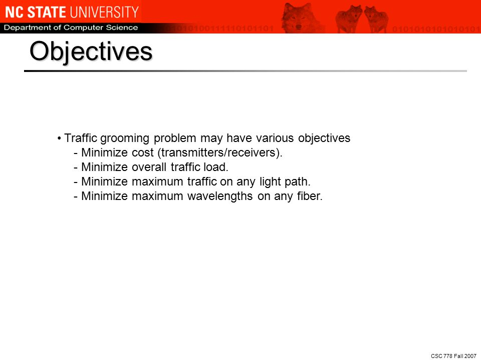 CSC 778 Fall 2007 Traffic grooming problem may have various objectives - Minimize cost (transmitters/receivers).