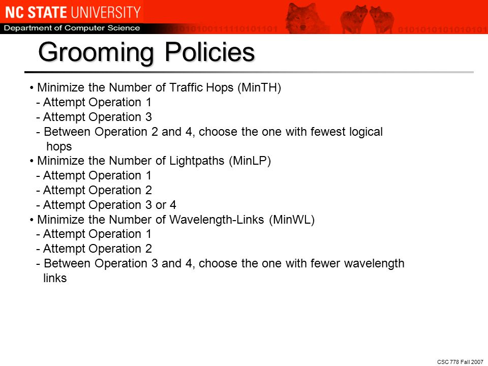Grooming Policies CSC 778 Fall 2007 Minimize the Number of Traffic Hops (MinTH) - Attempt Operation 1 - Attempt Operation 3 - Between Operation 2 and 4, choose the one with fewest logical hops Minimize the Number of Lightpaths (MinLP) - Attempt Operation 1 - Attempt Operation 2 - Attempt Operation 3 or 4 Minimize the Number of Wavelength-Links (MinWL) - Attempt Operation 1 - Attempt Operation 2 - Between Operation 3 and 4, choose the one with fewer wavelength links