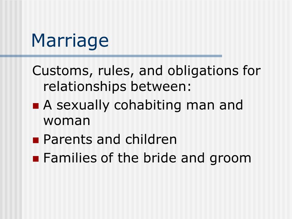 Marriage Customs, rules, and obligations for relationships between: A sexually cohabiting man and woman Parents and children Families of the bride and groom