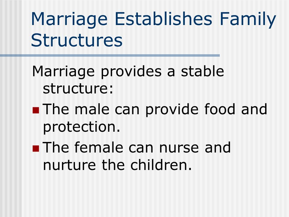 Marriage Establishes Family Structures Marriage provides a stable structure: The male can provide food and protection.