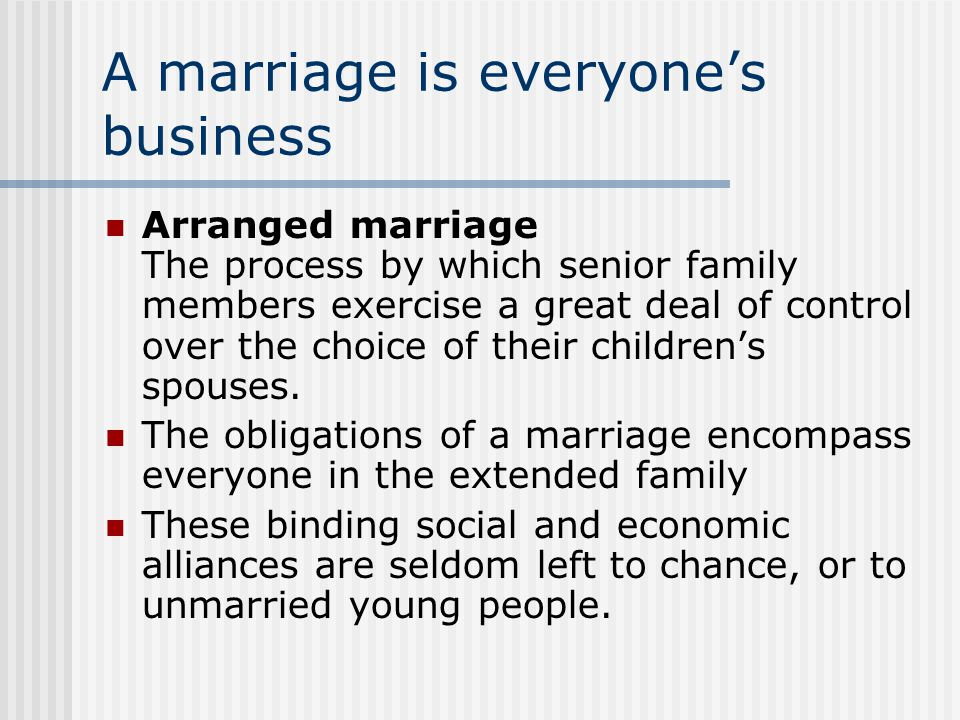 A marriage is everyone's business Arranged marriage The process by which senior family members exercise a great deal of control over the choice of their children's spouses.