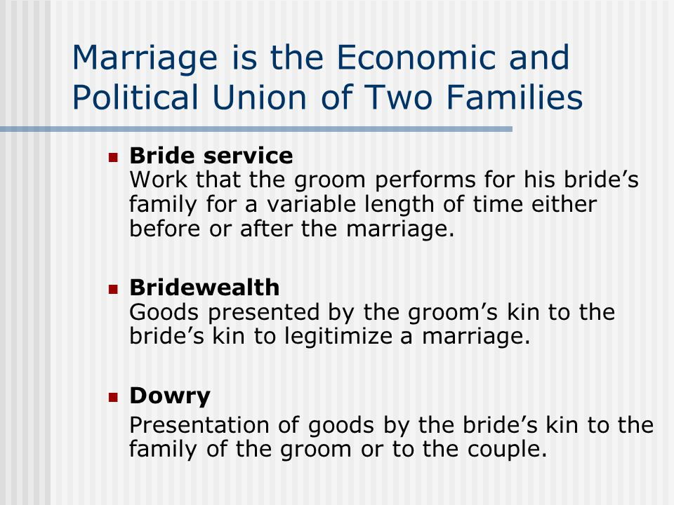 Marriage is the Economic and Political Union of Two Families Bride service Work that the groom performs for his bride's family for a variable length of time either before or after the marriage.