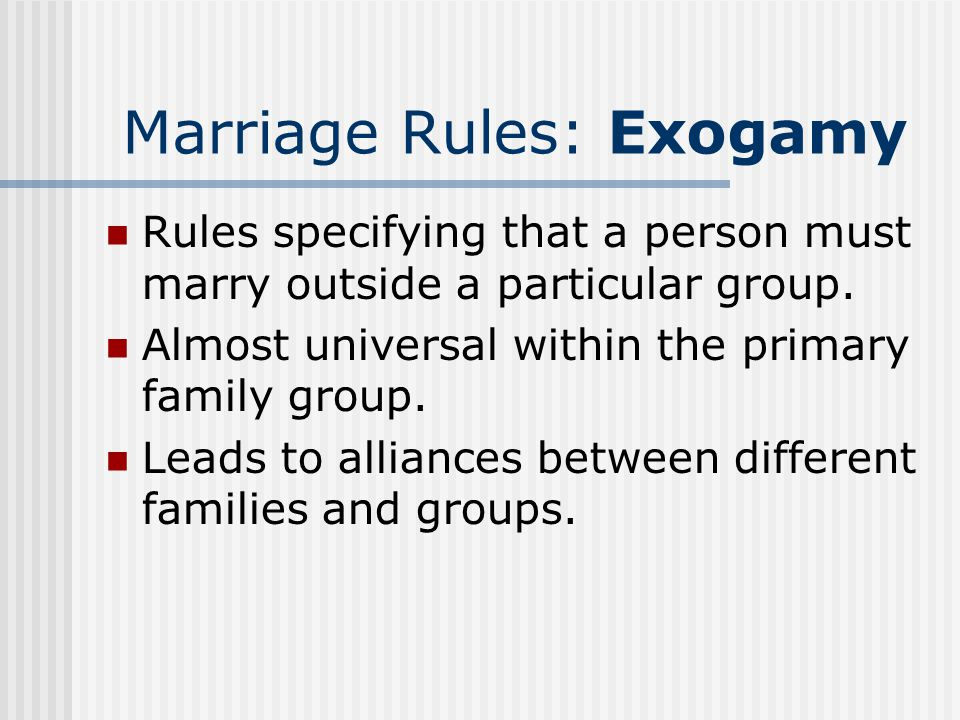 Marriage Rules: Exogamy Rules specifying that a person must marry outside a particular group. Almost universal within the primary family group. Leads