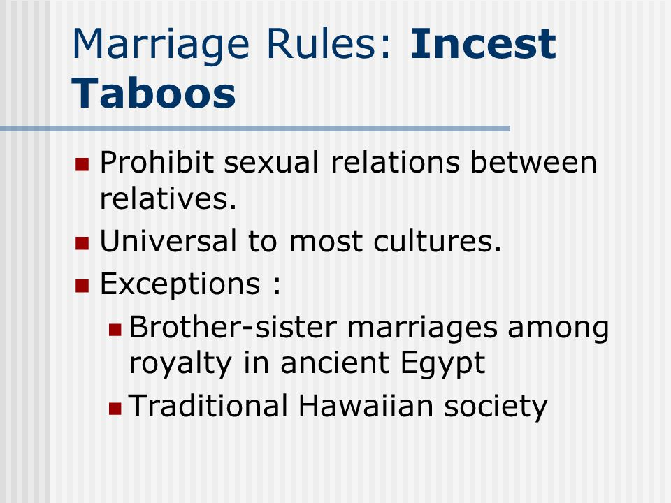 Marriage Rules: Incest Taboos Prohibit sexual relations between relatives. Universal to most cultures. Exceptions : Brother-sister marriages among roy