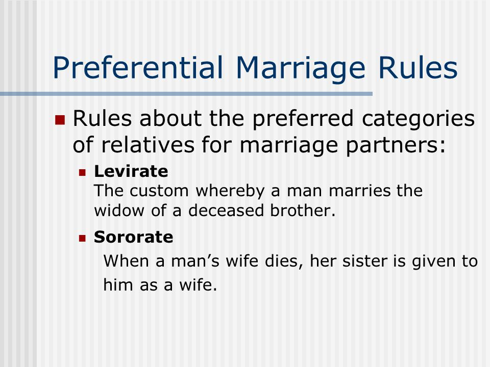 Preferential Marriage Rules Rules about the preferred categories of relatives for marriage partners: Levirate The custom whereby a man marries the widow of a deceased brother.