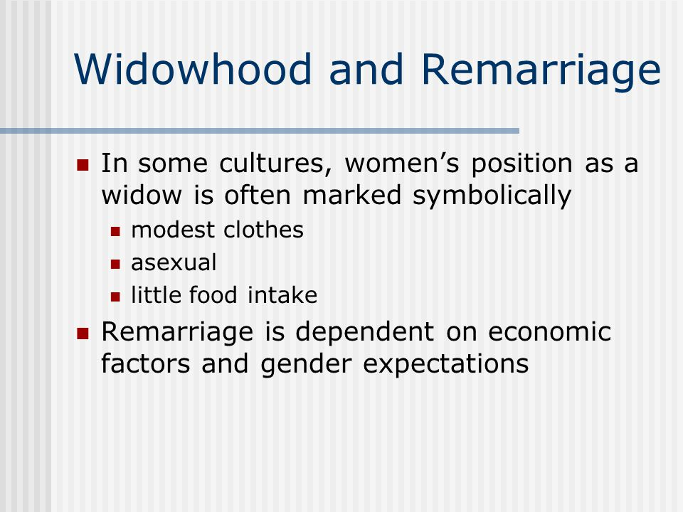 Widowhood and Remarriage In some cultures, women's position as a widow is often marked symbolically modest clothes asexual little food intake Remarria