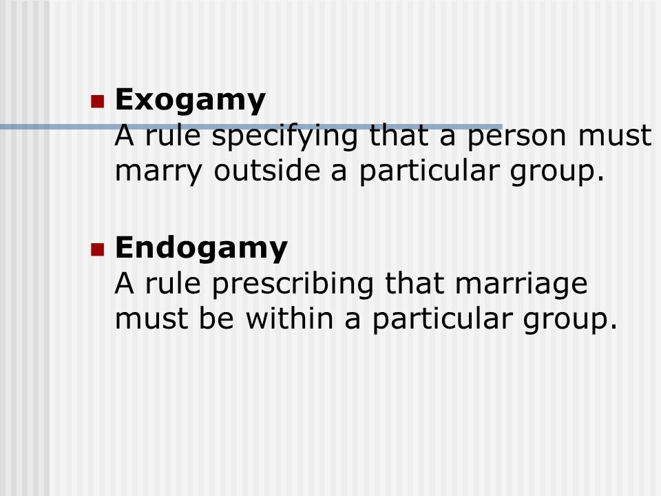 Exogamy A rule specifying that a person must marry outside a particular group. Endogamy A rule prescribing that marriage must be within a particular g