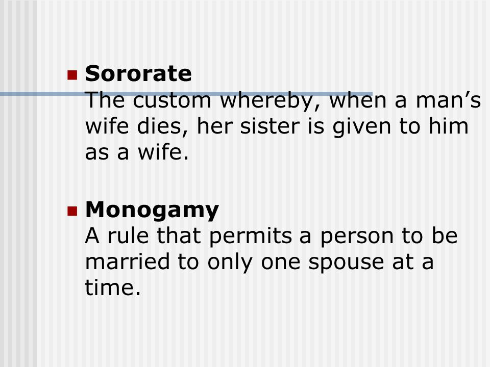 Sororate The custom whereby, when a man's wife dies, her sister is given to him as a wife. Monogamy A rule that permits a person to be married to only