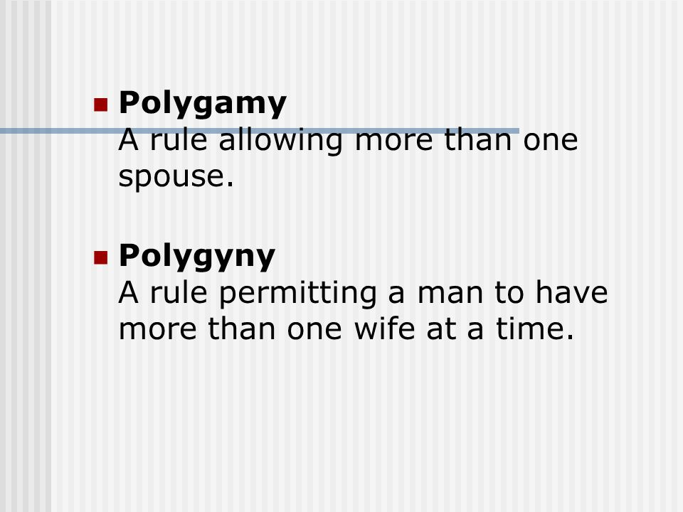 Polygamy A rule allowing more than one spouse. Polygyny A rule permitting a man to have more than one wife at a time.