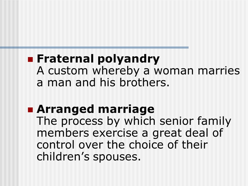 Fraternal polyandry A custom whereby a woman marries a man and his brothers. Arranged marriage The process by which senior family members exercise a g